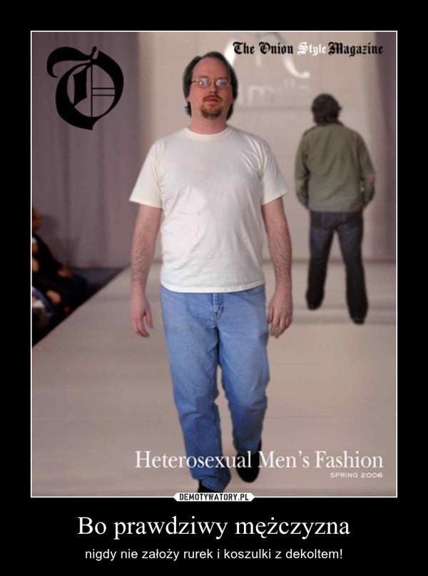 Bo prawdziwy mężczyzna – nigdy nie założy rurek i koszulki z dekoltem!