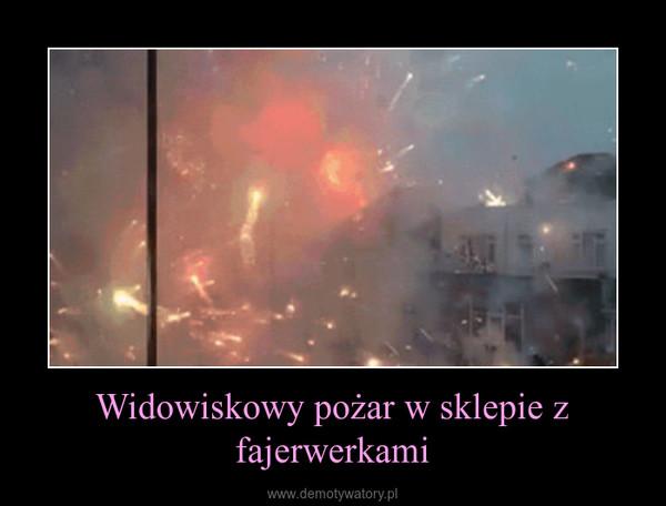 Widowiskowy pożar w sklepie z fajerwerkami –
