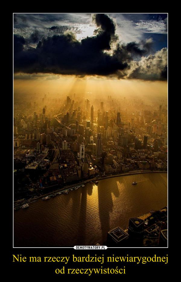 Nie ma rzeczy bardziej niewiarygodnej od rzeczywistości –