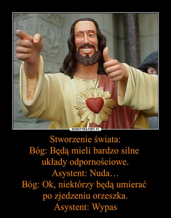 Stworzenie świata:Bóg: Będą mieli bardzo silne układy odpornościowe.Asystent: Nuda…Bóg: Ok, niektórzy będą umierać po zjedzeniu orzeszka.Asystent: Wypas –