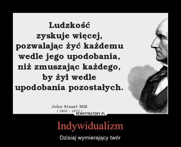 Indywidualizm – Dzisiaj wymierający twór Ludzkośćzyskuje więcej,pozwalając żyć każdemuwedle jego upodobania,niż zmuszając każdego,by żył wedleupodobania pozostałych.