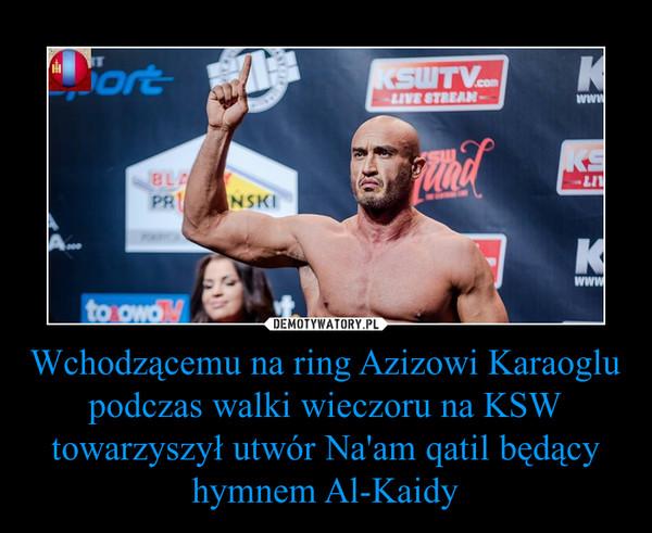 Wchodzącemu na ring Azizowi Karaoglu podczas walki wieczoru na KSW towarzyszył utwór Na'am qatil będący hymnem Al-Kaidy –