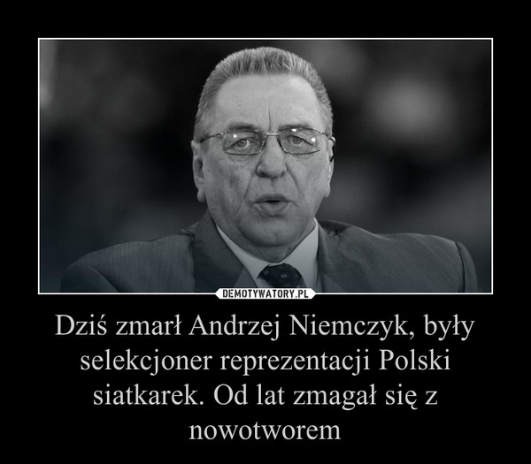 Dziś zmarł Andrzej Niemczyk, były selekcjoner reprezentacji Polski siatkarek. Od lat zmagał się z nowotworem –
