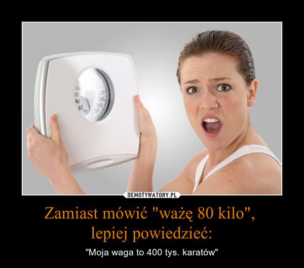 """Zamiast mówić """"ważę 80 kilo"""", lepiej powiedzieć: – """"Moja waga to 400 tys. karatów"""""""