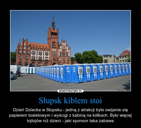 Słupsk kiblem stoi – Dzień Dziecka w Słupsku - jedną z atrakcji było owijanie się papierem toaletowym i wyścigi z kabiną na kółkach. Było więcej tojtojów niż dzieci - jaki sponsor taka zabawa