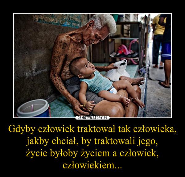 Gdyby człowiek traktował tak człowieka, jakby chciał, by traktowali jego,życie byłoby życiem a człowiek, człowiekiem... –