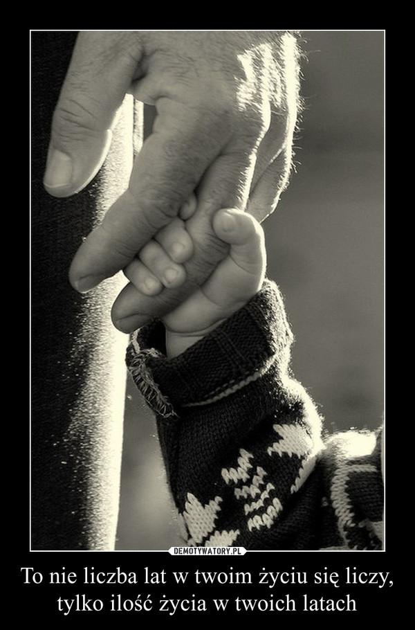 To nie liczba lat w twoim życiu się liczy, tylko ilość życia w twoich latach –
