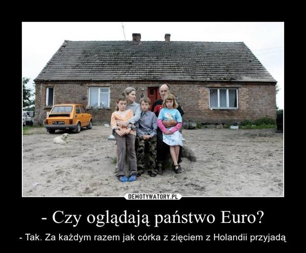 - Czy oglądają państwo Euro? – - Tak. Za każdym razem jak córka z zięciem z Holandii przyjadą
