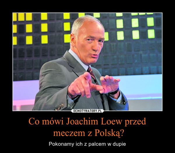 Co mówi Joachim Loew przed meczem z Polską? – Pokonamy ich z palcem w dupie