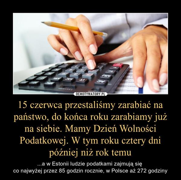 15 czerwca przestaliśmy zarabiać na państwo, do końca roku zarabiamy już na siebie. Mamy Dzień Wolności Podatkowej. W tym roku cztery dni później niż rok temu – ...a w Estonii ludzie podatkami zajmują się co najwyżej przez 85 godzin rocznie, w Polsce aż 272 godziny