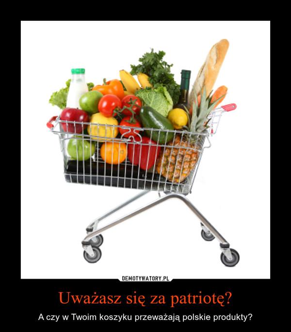 Uważasz się za patriotę? – A czy w Twoim koszyku przeważają polskie produkty?