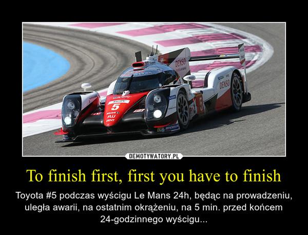 To finish first, first you have to finish – Toyota #5 podczas wyścigu Le Mans 24h, będąc na prowadzeniu, uległa awarii, na ostatnim okrążeniu, na 5 min. przed końcem 24-godzinnego wyścigu...