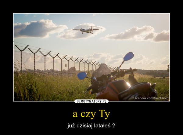 a czy Ty – już dzisiaj latałeś ?