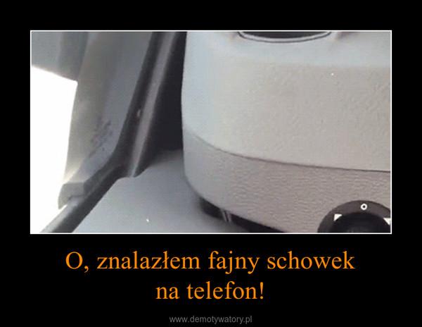 O, znalazłem fajny schowekna telefon! –