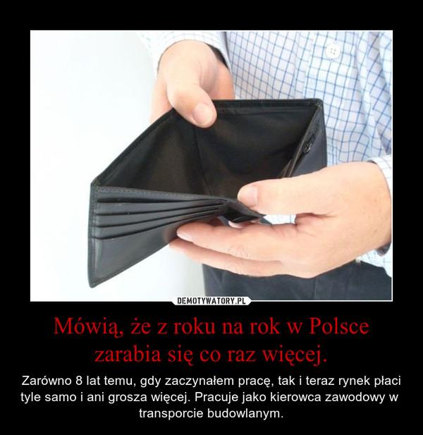 Mówią, że z roku na rok w Polsce zarabia się co raz więcej. – Zarówno 8 lat temu, gdy zaczynałem pracę, tak i teraz rynek płaci tyle samo i ani grosza więcej. Pracuje jako kierowca zawodowy w  transporcie budowlanym.