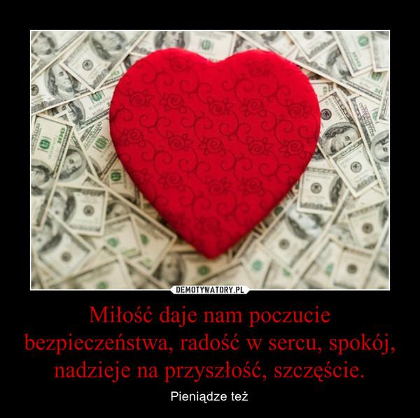 Miłość daje nam poczucie bezpieczeństwa, radość w sercu, spokój, nadzieje na przyszłość, szczęście. – Pieniądze też