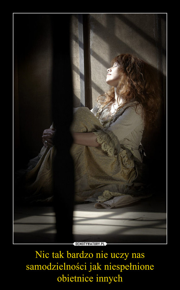 Nic tak bardzo nie uczy nas samodzielności jak niespełnione obietnice innych –