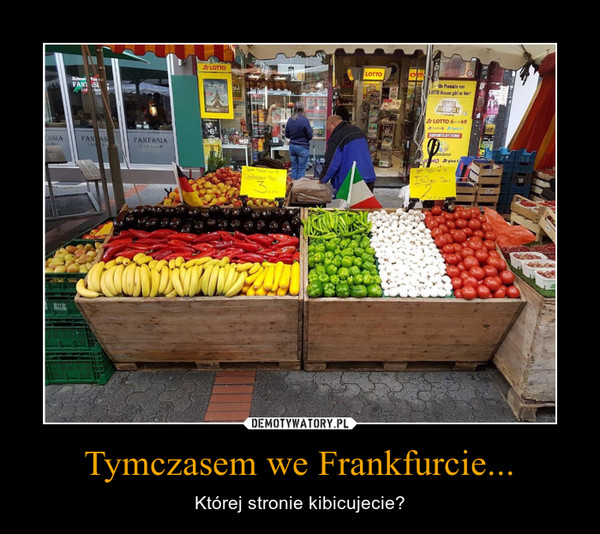 Tymczasem we Frankfurcie... – Której stronie kibicujecie?