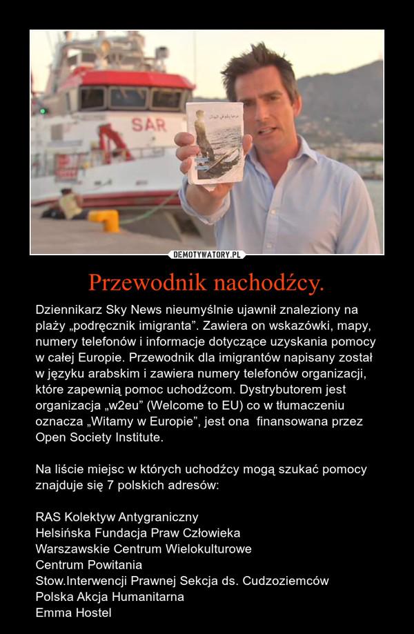 """Przewodnik nachodźcy. – Dziennikarz Sky News nieumyślnie ujawnił znaleziony na plaży """"podręcznik imigranta"""". Zawiera on wskazówki, mapy, numery telefonów i informacje dotyczące uzyskania pomocy w całej Europie. Przewodnik dla imigrantów napisany został w języku arabskim i zawiera numery telefonów organizacji, które zapewnią pomoc uchodźcom. Dystrybutorem jest organizacja """"w2eu"""" (Welcome to EU) co w tłumaczeniu oznacza """"Witamy w Europie"""", jest ona finansowana przez Open Society Institute.Na liście miejsc w których uchodźcy mogą szukać pomocy znajduje się 7 polskich adresów:RAS Kolektyw AntygranicznyHelsińska Fundacja Praw CzłowiekaWarszawskie Centrum WielokulturoweCentrum PowitaniaStow.Interwencji Prawnej Sekcja ds. CudzoziemcówPolska Akcja HumanitarnaEmma Hostel"""