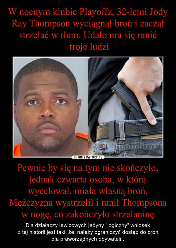 """Pewnie by się na tym nie skończyło, jednak czwarta osoba, w którą wycelował, miała własną broń. Mężczyzna wystrzelił i ranił Thompsona w nogę, co zakończyło strzelaninę – Dla działaczy lewicowych jedyny """"logiczny"""" wniosek z tej historii jest taki, że: należy ograniczyć dostęp do broni dla praworządnych obywateli..."""