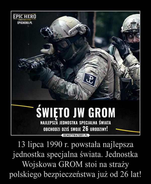 13 lipca 1990 r. powstała najlepsza jednostka specjalna świata. Jednostka Wojskowa GROM stoi na straży polskiego bezpieczeństwa już od 26 lat! –