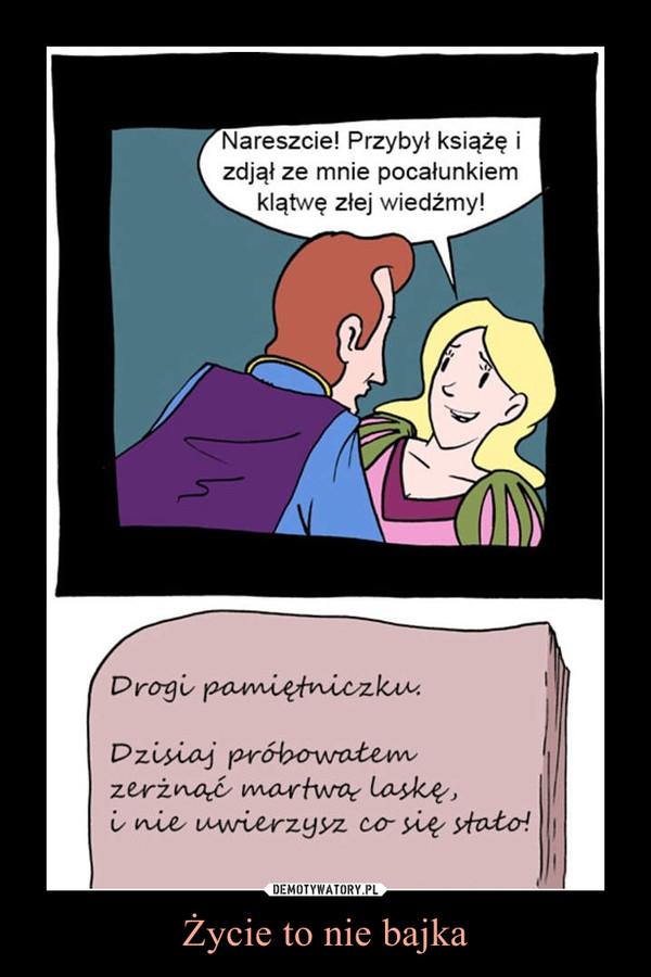 Życie to nie bajka –  Nareszcie! Przybył książę izdjął ze mnie pocałunkiemklątwę złej wiedźmy!Drogi pamiętniczku:Dzisiaj próbowałem zerżnąć martwą laskę i nie uwierzysz co się stało!