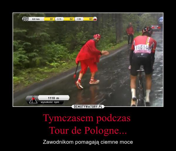 Tymczasem podczas Tour de Pologne... – Zawodnikom pomagają ciemne moce