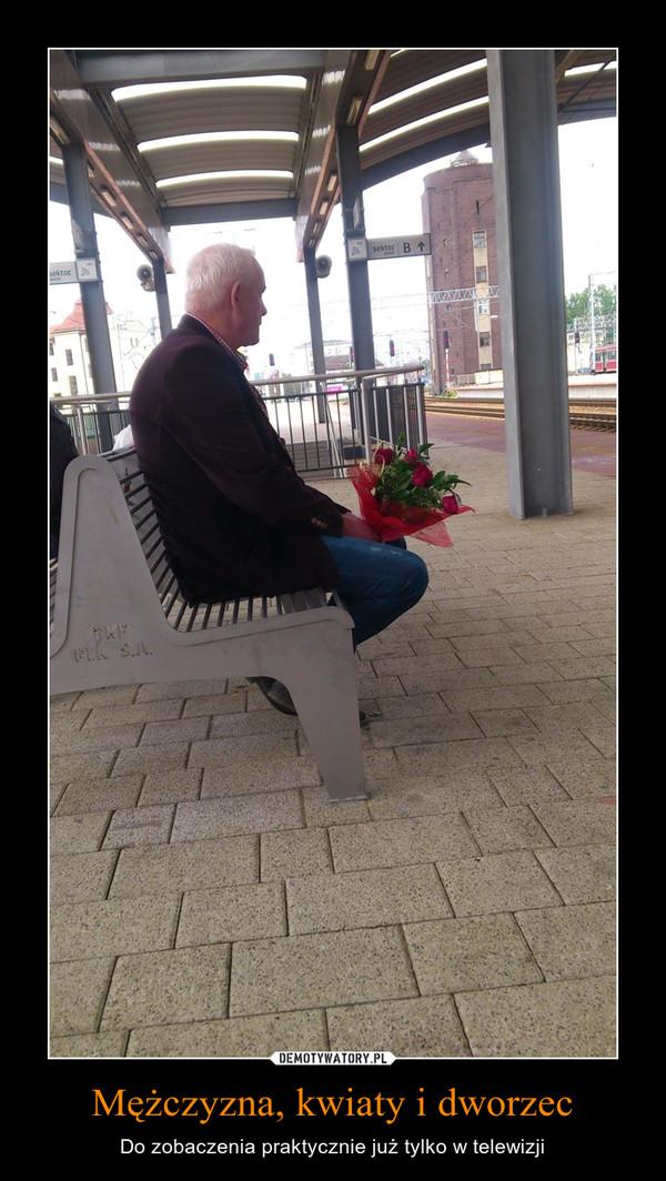 Mężczyzna, kwiaty i dworzec – Do zobaczenia praktycznie już tylko w telewizji