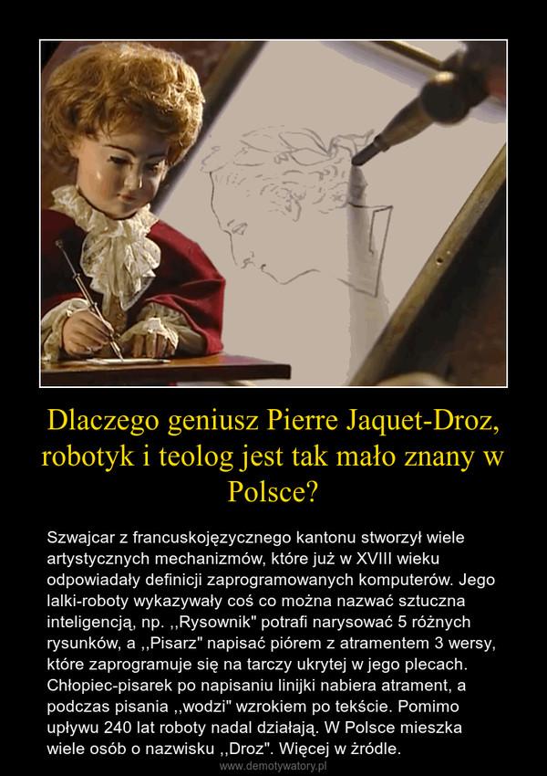 """Dlaczego geniusz Pierre Jaquet-Droz, robotyk i teolog jest tak mało znany w Polsce? – Szwajcar z francuskojęzycznego kantonu stworzył wiele artystycznych mechanizmów, które już w XVIII wieku odpowiadały definicji zaprogramowanych komputerów. Jego lalki-roboty wykazywały coś co można nazwać sztuczna inteligencją, np. ,,Rysownik"""" potrafi narysować 5 różnych rysunków, a ,,Pisarz"""" napisać piórem z atramentem 3 wersy, które zaprogramuje się na tarczy ukrytej w jego plecach. Chłopiec-pisarek po napisaniu linijki nabiera atrament, a podczas pisania ,,wodzi"""" wzrokiem po tekście. Pomimo upływu 240 lat roboty nadal działają. W Polsce mieszka wiele osób o nazwisku ,,Droz"""". Więcej w żródle."""