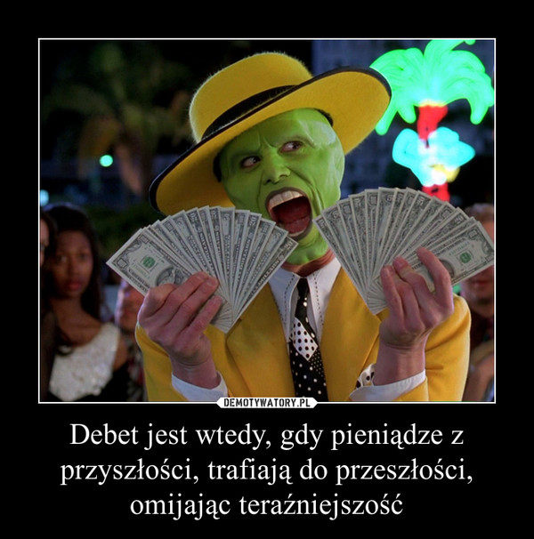 Debet jest wtedy, gdy pieniądze z przyszłości, trafiają do przeszłości, omijając teraźniejszość –