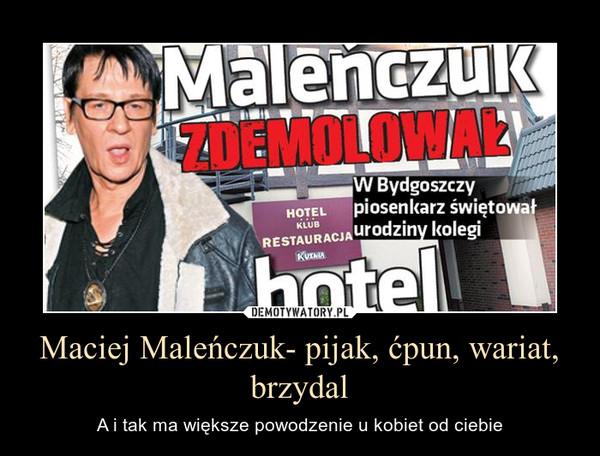 Maciej Maleńczuk- pijak, ćpun, wariat, brzydal – A i tak ma większe powodzenie u kobiet od ciebie