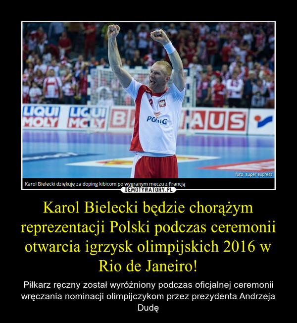 Karol Bielecki będzie chorążym reprezentacji Polski podczas ceremonii otwarcia igrzysk olimpijskich 2016 w Rio de Janeiro! – Piłkarz ręczny został wyróżniony podczas oficjalnej ceremonii wręczania nominacji olimpijczykom przez prezydenta Andrzeja Dudę