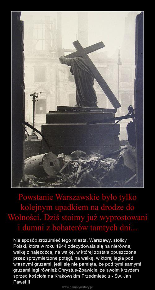 Powstanie Warszawskie było tylko kolejnym upadkiem na drodze do Wolności. Dziś stoimy już wyprostowani i dumni z bohaterów tamtych dni...