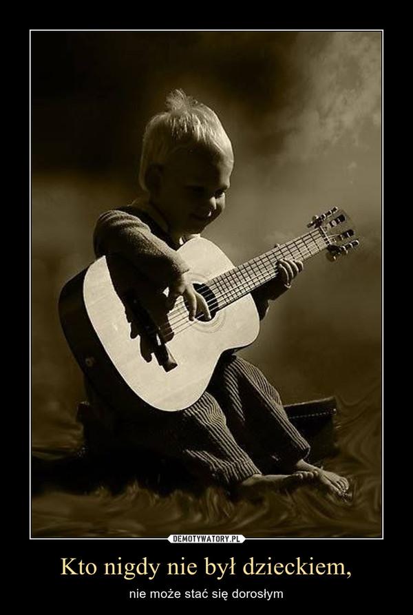 Kto nigdy nie był dzieckiem, – nie może stać się dorosłym