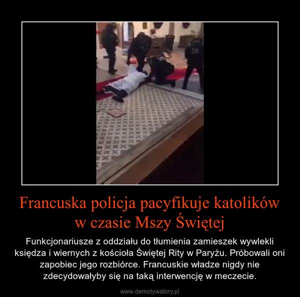 Francuska policja pacyfikuje katolików w czasie Mszy Świętej – Funkcjonariusze z oddziału do tłumienia zamieszek wywlekli księdza i wiernych z kościoła Świętej Rity w Paryżu. Próbowali oni zapobiec jego rozbiórce. Francuskie władze nigdy nie zdecydowałyby się na taką interwencję w meczecie.