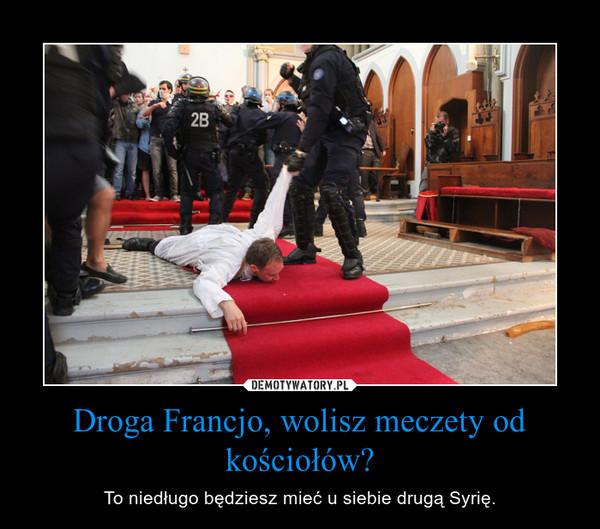 Droga Francjo, wolisz meczety od kościołów? – To niedługo będziesz mieć u siebie drugą Syrię.