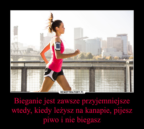 Bieganie jest zawsze przyjemniejsze wtedy, kiedy leżysz na kanapie, pijesz piwo i nie biegasz –