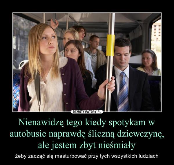 Nienawidzę tego kiedy spotykam w autobusie naprawdę śliczną dziewczynę, ale jestem zbyt nieśmiały – żeby zacząć się masturbować przy tych wszystkich ludziach
