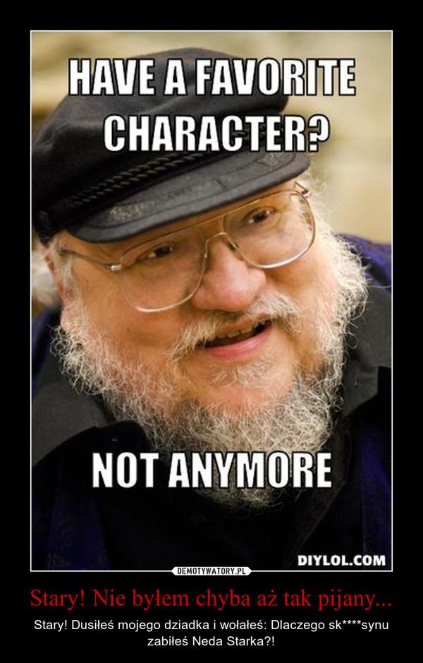 Stary! Nie byłem chyba aż tak pijany... – Stary! Dusiłeś mojego dziadka i wołałeś: Dlaczego sk****synu zabiłeś Neda Starka?!