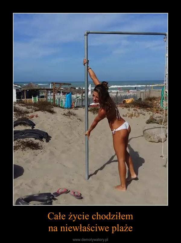 Całe życie chodziłemna niewłaściwe plaże –