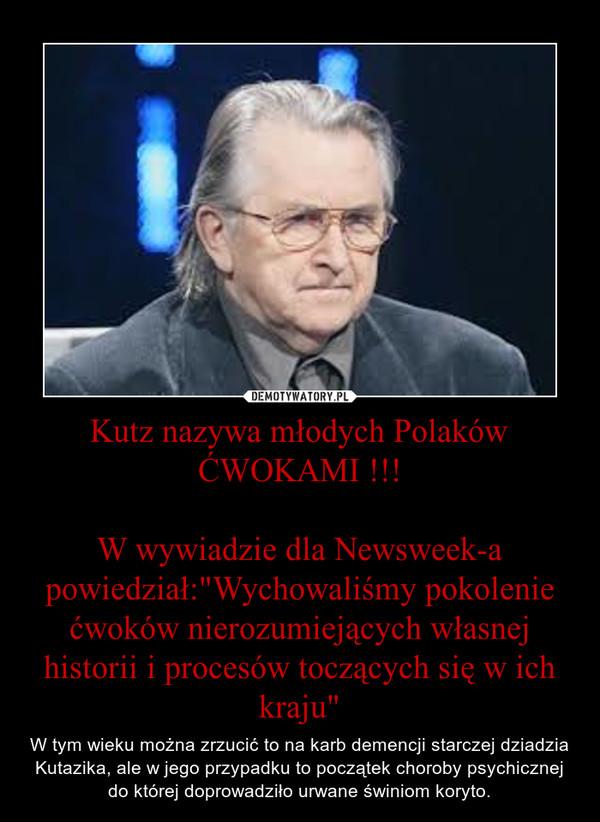 """Kutz nazywa młodych Polaków ĆWOKAMI !!!W wywiadzie dla Newsweek-a powiedział:""""Wychowaliśmy pokolenie ćwoków nierozumiejących własnej historii i procesów toczących się w ich kraju"""" – W tym wieku można zrzucić to na karb demencji starczej dziadzia Kutazika, ale w jego przypadku to początek choroby psychicznej do której doprowadziło urwane świniom koryto."""