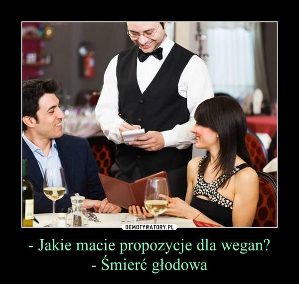 - Jakie macie propozycje dla wegan?- Śmierć głodowa –