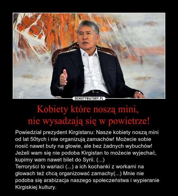 Kobiety które noszą mini, nie wysadzają się w powietrze! – Powiedział prezydent Kirgistanu: Nasze kobiety noszą mini od lat 50tych i nie organizują zamachów! Możecie sobie nosić nawet buty na głowie, ale bez żadnych wybuchów! Jeżeli wam się nie podoba Kirgistan to możecie wyjechać, kupimy wam nawet bilet do Syrii. (...)Terroryści to wariaci (...) a ich kochanki z workami na głowach też chcą organizować zamachy(...) Mnie nie podoba się arabizacja naszego społeczeństwa i wypieranie Kirgiskiej kultury.