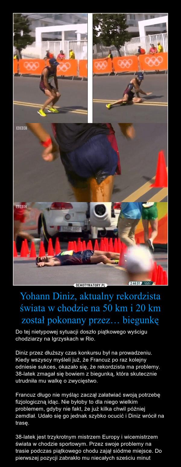 Yohann Diniz, aktualny rekordzista świata w chodzie na 50 km i 20 km został pokonany przez… biegunkę – Do tej nietypowej sytuacji doszło piątkowego wyścigu chodziarzy na Igrzyskach w Rio. Diniz przez dłuższy czas konkursu był na prowadzeniu. Kiedy wszyscy myśleli już, że Francuz po raz kolejny odniesie sukces, okazało się, że rekordzista ma problemy. 38-latek zmagał się bowiem z biegunką, która skutecznie utrudniła mu walkę o zwycięstwo.Francuz długo nie myśląc zaczął załatwiać swoją potrzebę fizjologiczną idąc. Nie byłoby to dla niego wielkim problemem, gdyby nie fakt, że już kilka chwil później zemdlał. Udało się go jednak szybko ocucić i Diniz wrócił na trasę.38-latek jest trzykrotnym mistrzem Europy i wicemistrzem świata w chodzie sportowym. Przez swoje problemy na trasie podczas piątkowego chodu zajął siódme miejsce. Do pierwszej pozycji zabrakło mu niecałych sześciu minut