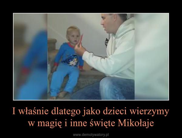 I właśnie dlatego jako dzieci wierzymy w magię i inne święte Mikołaje –