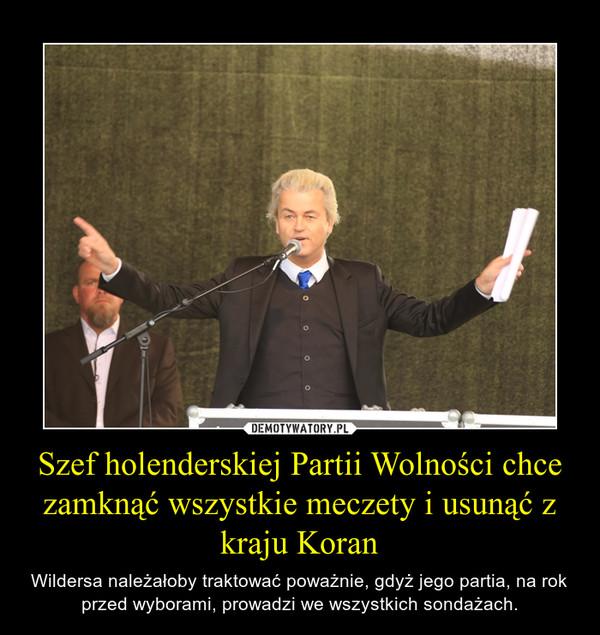 Szef holenderskiej Partii Wolności chce zamknąć wszystkie meczety i usunąć z kraju Koran – Wildersa należałoby traktować poważnie, gdyż jego partia, na rok przed wyborami, prowadzi we wszystkich sondażach.