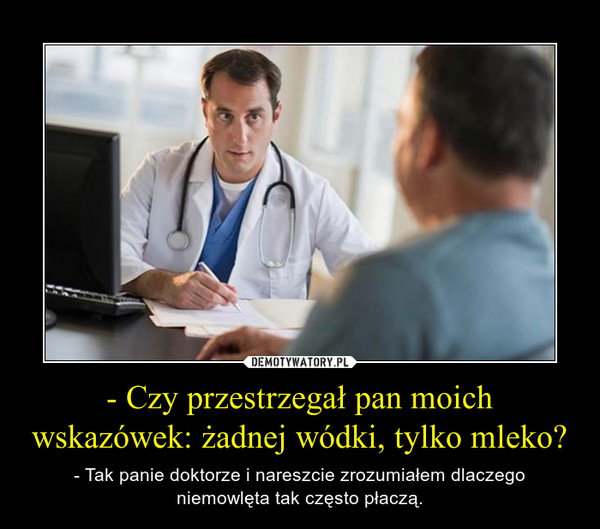 - Czy przestrzegał pan moich wskazówek: żadnej wódki, tylko mleko? – - Tak panie doktorze i nareszcie zrozumiałem dlaczego niemowlęta tak często płaczą.