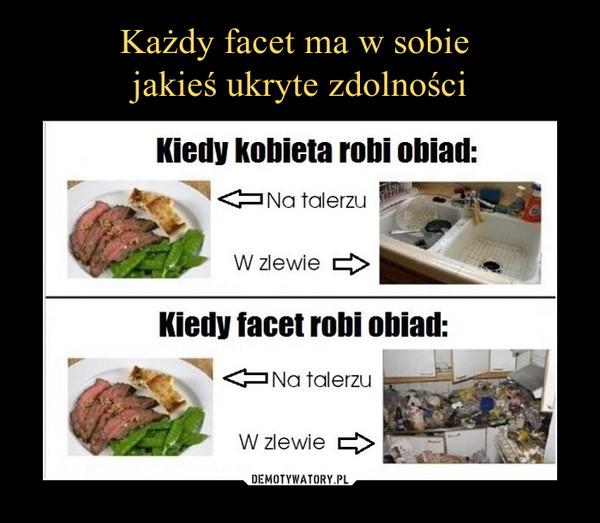 –  Kiedy kobieta robi obiad:Na talerzuW zlewieKiedy facet robi obiad:Na talerzuW zlewie