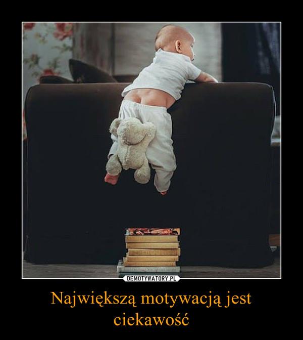 Największą motywacją jest ciekawość –