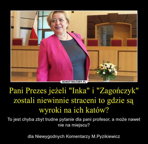 """Pani Prezes jeżeli """"Inka"""" i """"Zagończyk"""" zostali niewinnie straceni to gdzie są wyroki na ich katów?"""